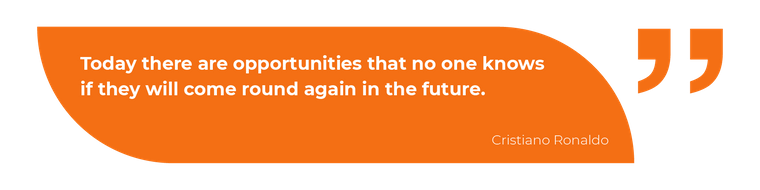 Today there are opportunities that no one knows if they will come round again in the future.