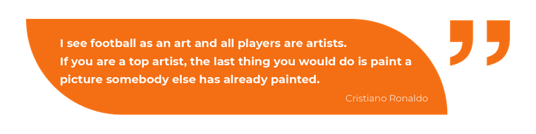 I see football as an art and all players are artists.If you are a top artist, the last thing you would do is paint a picture somebody else has already painted.